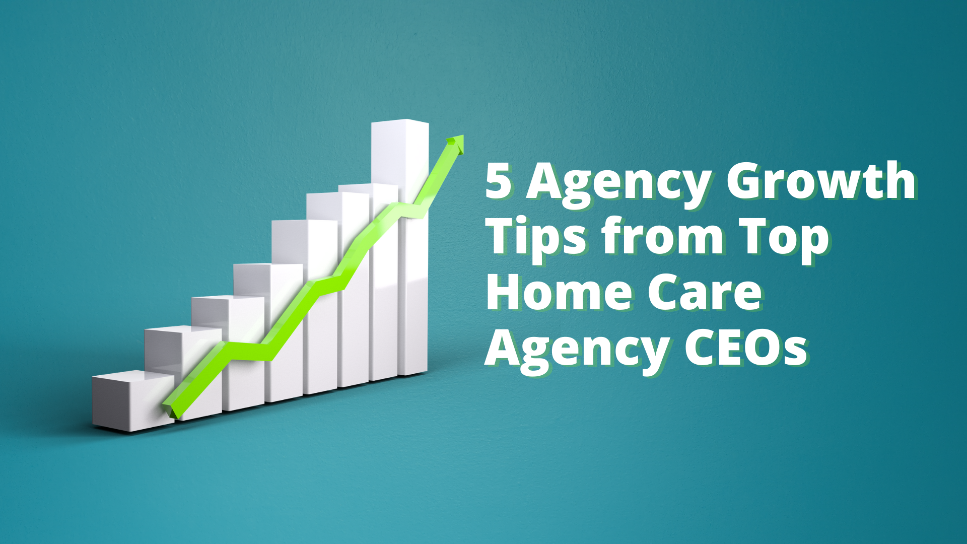 5 Agency Growth Tips from Top Home Care Agency CEOs